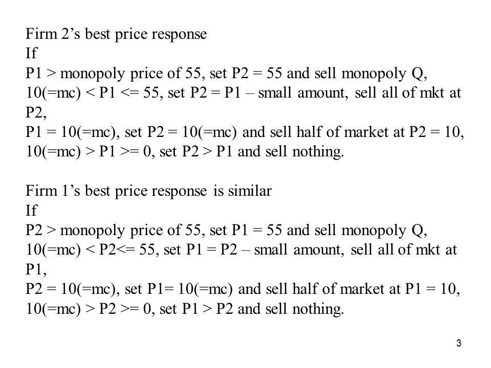 3 Firm 2s best price response If P1 > monopoly price of 55, set P2 = 55 and sell monopoly Q, 10(=mc) < P1 <= 55, set P2 = P1 – small amount, sell all of mkt at P2, P1 = 10(=mc), set P2 = 10(=mc) and sell half of market at P2 = 10, 10(=mc) > P1 >= 0, set P2 > P1 and sell nothing.
