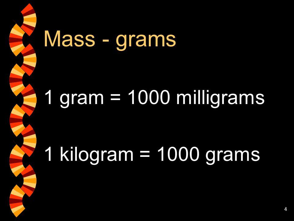 4 Mass - grams 1 gram = 1000 milligrams 1 kilogram = 1000 grams