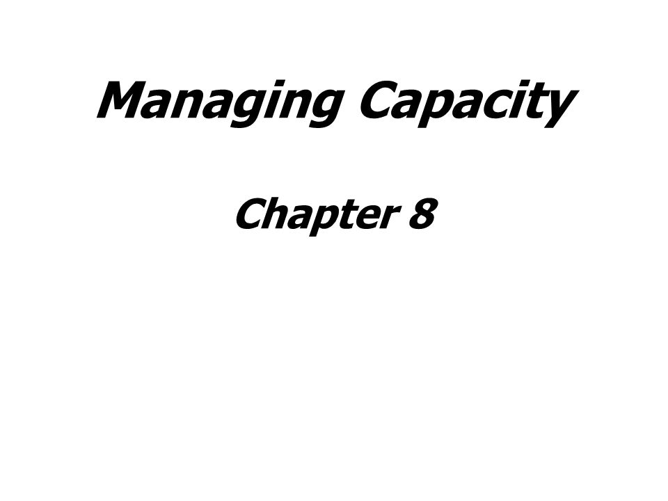 Chapter Objectives Be able to: Explain what capacity is, how firms measure capacity, and the difference between theoretical and rated capacity, Describe the pros and cons associated with three different capacity strategies: lead, lag, and match.