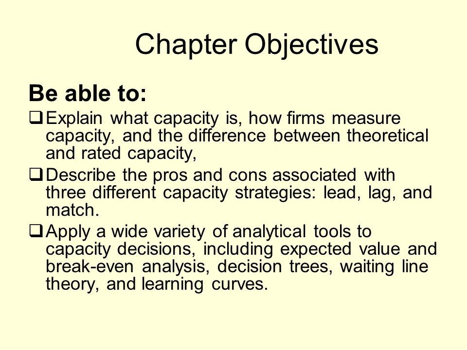 Chapter Objectives Be able to: Explain what capacity is, how firms measure capacity, and the difference between theoretical and rated capacity, Descri