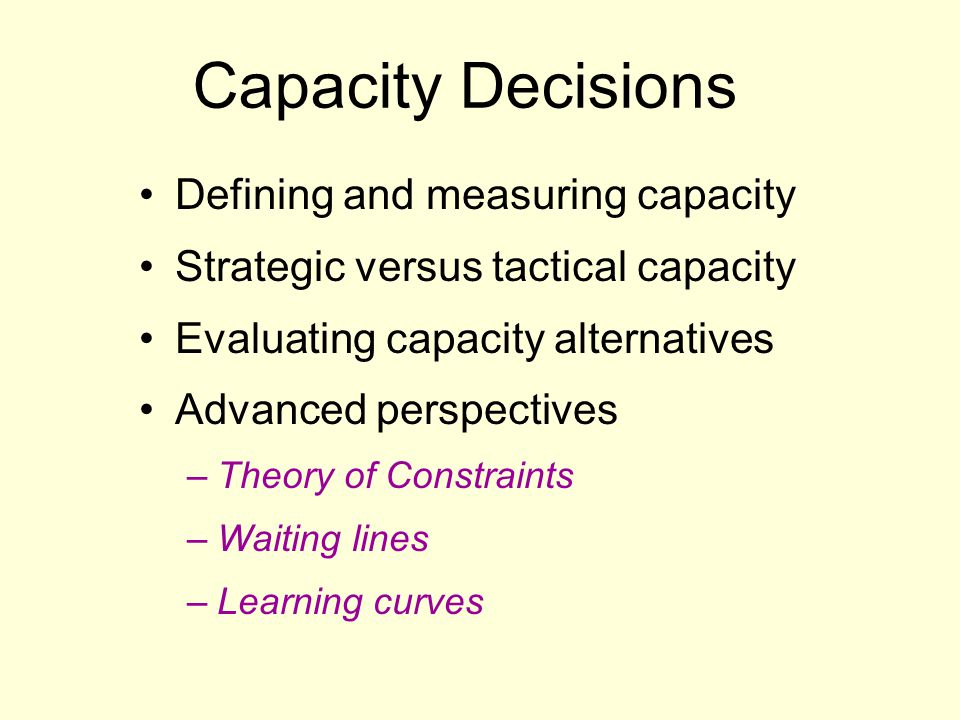 Capacity Decisions Defining and measuring capacity Strategic versus tactical capacity Evaluating capacity alternatives Advanced perspectives –Theory o