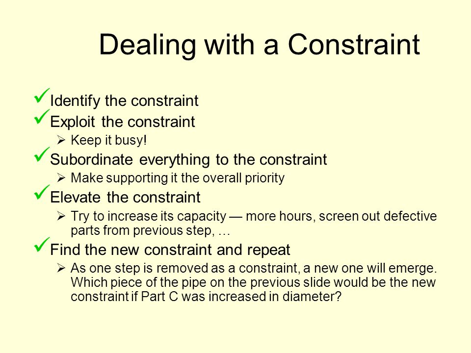 Dealing with a Constraint Identify the constraint Exploit the constraint Keep it busy! Subordinate everything to the constraint Make supporting it the