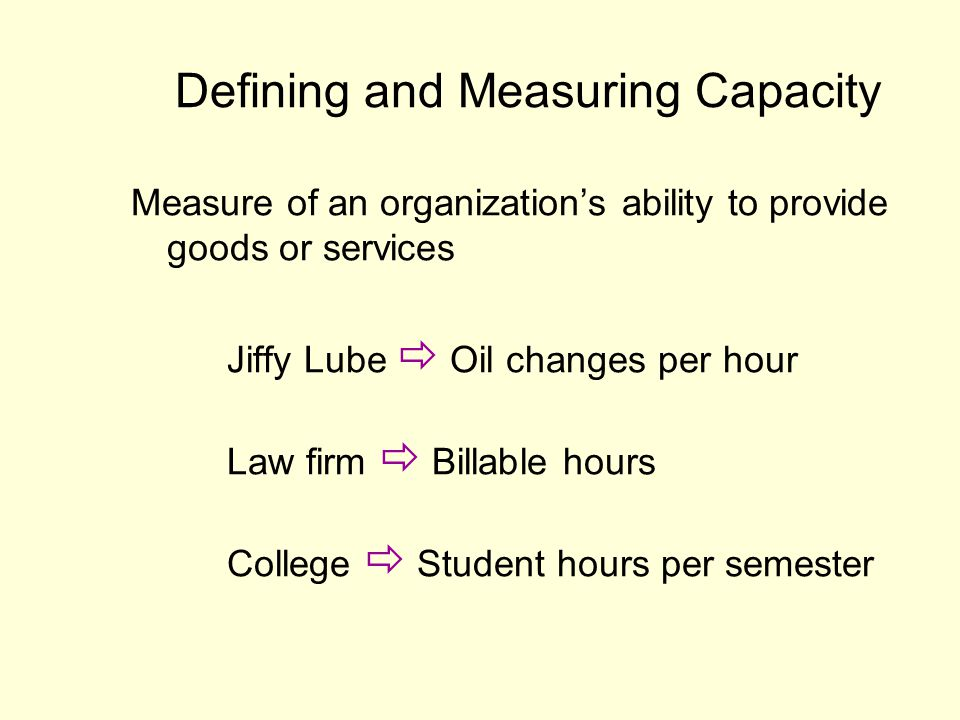 Measure of an organizations ability to provide goods or services Jiffy Lube Oil changes per hour Law firm Billable hours College Student hours per sem