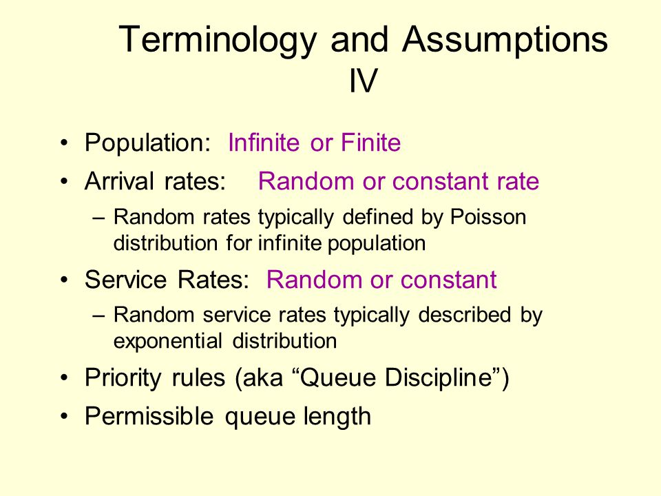 Terminology and Assumptions IV Population: Infinite or Finite Arrival rates:Random or constant rate –Random rates typically defined by Poisson distrib