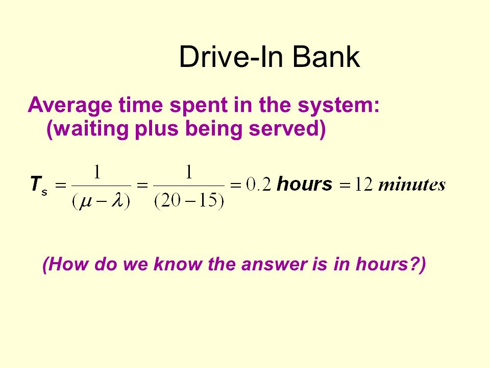 Drive-In Bank Average time spent in the system: (waiting plus being served) (How do we know the answer is in hours?)