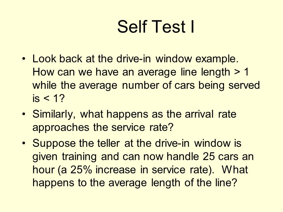 Self Test I Look back at the drive-in window example. How can we have an average line length > 1 while the average number of cars being served is < 1?