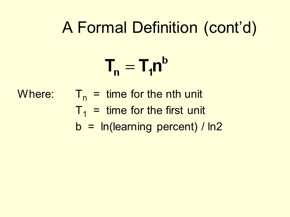 A Formal Definition (contd) Where:T n = time for the nth unit T 1 = time for the first unit b = ln(learning percent) / ln2