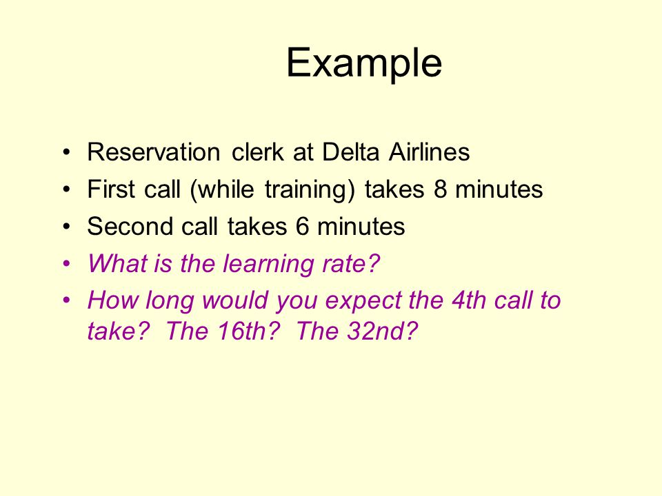 Example Reservation clerk at Delta Airlines First call (while training) takes 8 minutes Second call takes 6 minutes What is the learning rate? How lon