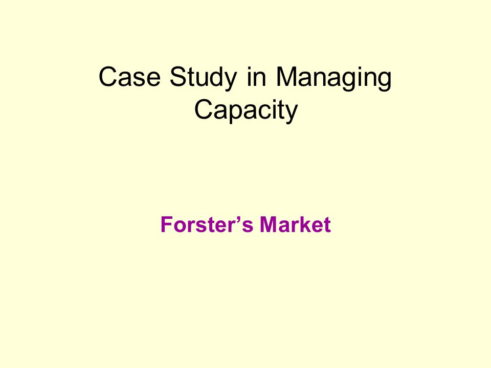 Case Study in Managing Capacity Forsters Market