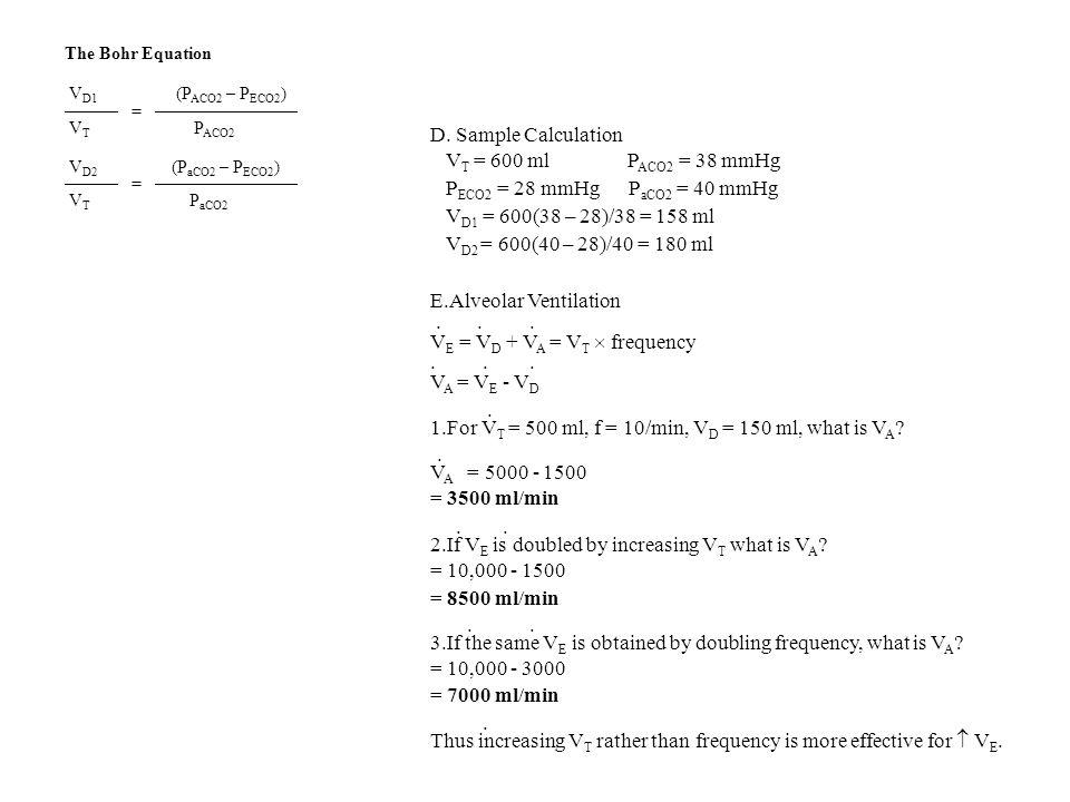 The Bohr Equation V D1 (P ACO2 – P ECO2 ) = V T P ACO2 V D2 (P aCO2 – P ECO2 ) = V T P aCO2 D. Sample Calculation V T = 600 ml P ACO2 = 38 mmHg P ECO2