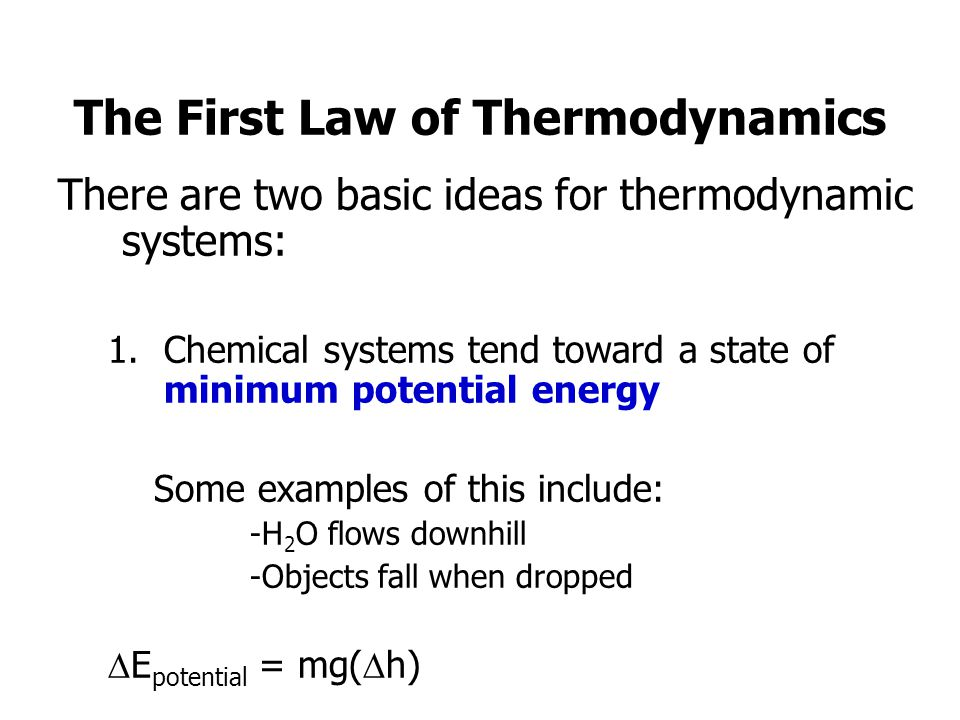 The First Law of Thermodynamics There are two basic ideas for thermodynamic systems: 1.Chemical systems tend toward a state of minimum potential energy Some examples of this include: -H 2 O flows downhill -Objects fall when dropped E potential = mg( h)