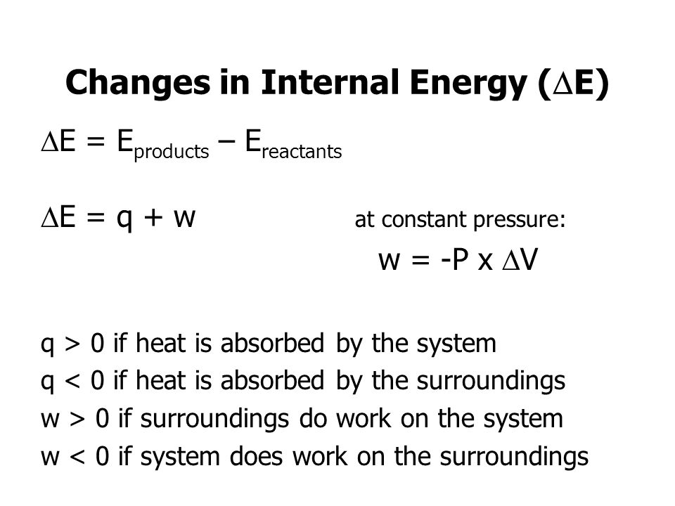 Changes in Internal Energy ( E) E = E products – E reactants E = q + w at constant pressure: w = -P x V q > 0 if heat is absorbed by the system q < 0 if heat is absorbed by the surroundings w > 0 if surroundings do work on the system w < 0 if system does work on the surroundings