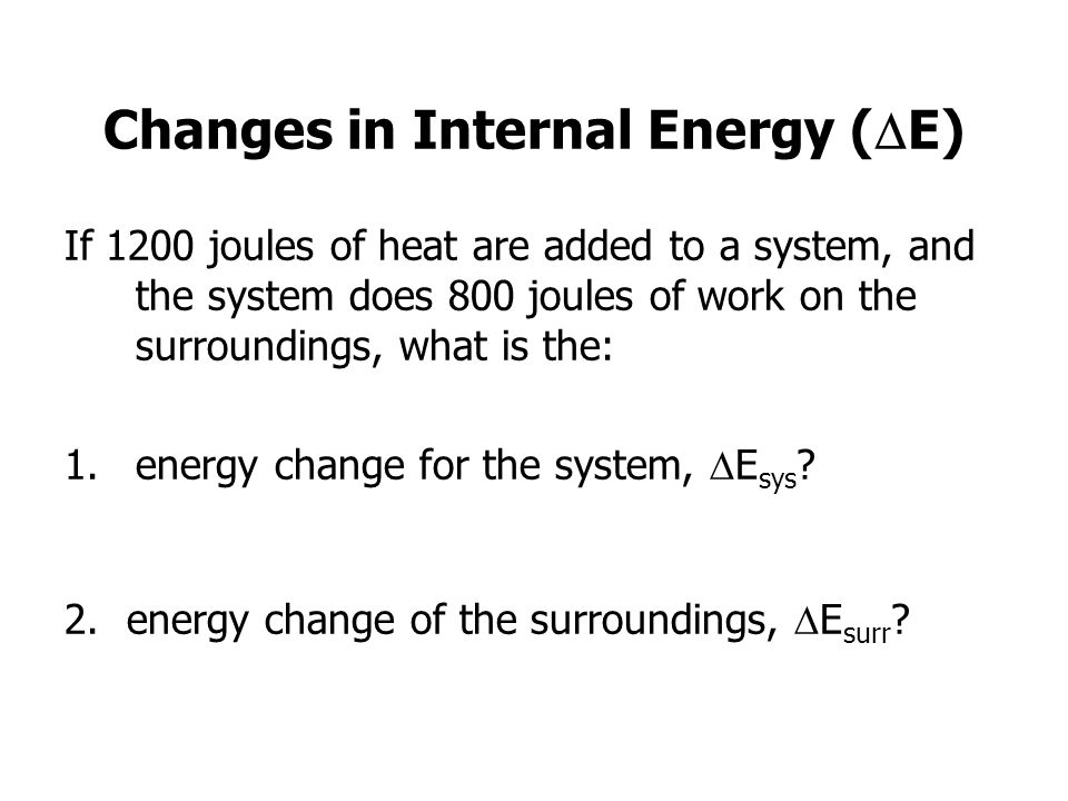 Changes in Internal Energy ( E) If 1200 joules of heat are added to a system, and the system does 800 joules of work on the surroundings, what is the: 1.energy change for the system, E sys .