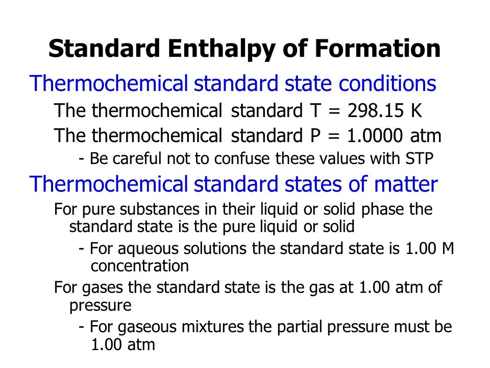 Standard Enthalpy of Formation Thermochemical standard state conditions The thermochemical standard T = 298.15 K The thermochemical standard P = 1.0000 atm - Be careful not to confuse these values with STP Thermochemical standard states of matter For pure substances in their liquid or solid phase the standard state is the pure liquid or solid - For aqueous solutions the standard state is 1.00 M concentration For gases the standard state is the gas at 1.00 atm of pressure - For gaseous mixtures the partial pressure must be 1.00 atm