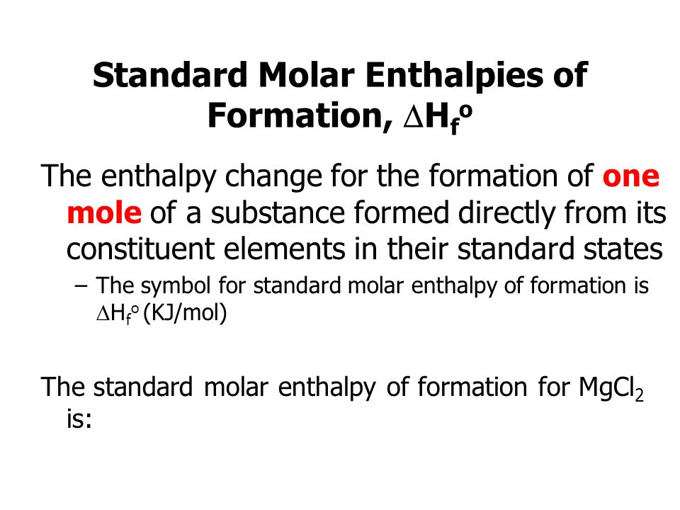 Standard Molar Enthalpies of Formation, H f o The enthalpy change for the formation of one mole of a substance formed directly from its constituent elements in their standard states –The symbol for standard molar enthalpy of formation is H f o (KJ/mol) The standard molar enthalpy of formation for MgCl 2 is: