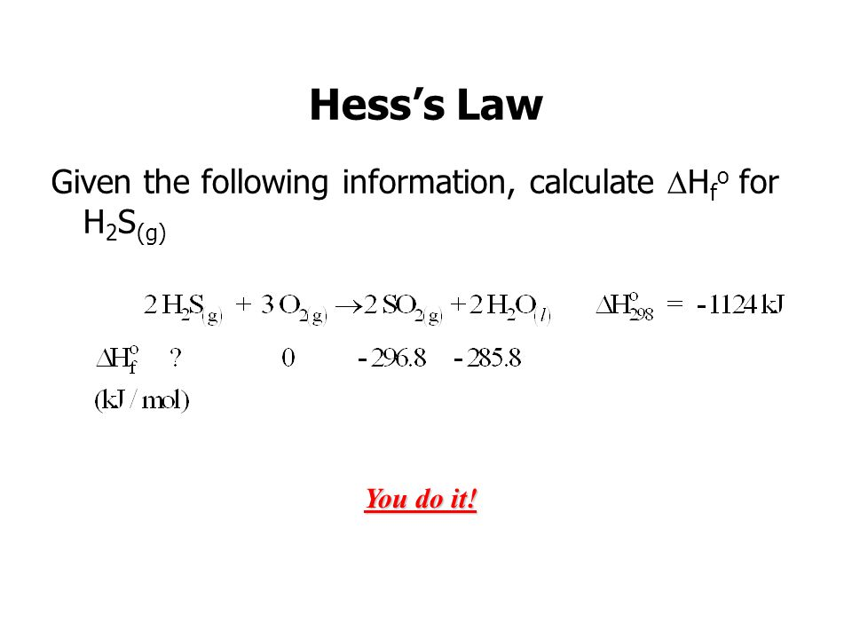 Hesss Law Given the following information, calculate H f o for H 2 S (g) You do it!