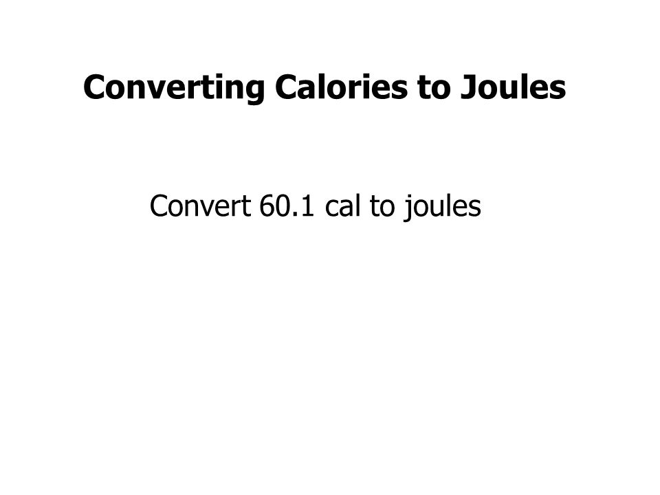 Converting Calories to Joules Convert 60.1 cal to joules