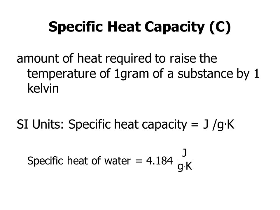 Specific Heat Capacity (C) amount of heat required to raise the temperature of 1gram of a substance by 1 kelvin SI Units: Specific heat capacity = J /g.