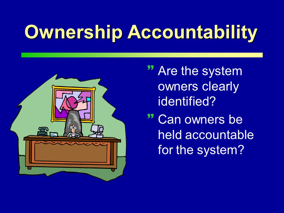 Ownership Accountability ~Are the system owners clearly identified.