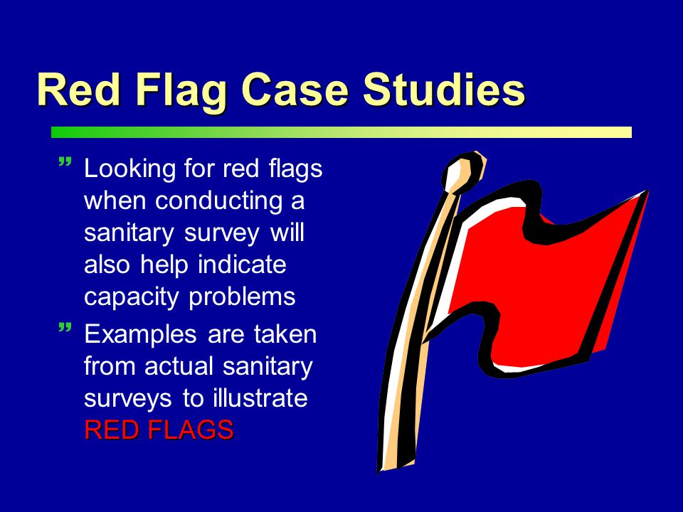 ~Looking for red flags when conducting a sanitary survey will also help indicate capacity problems RED FLAGS ~Examples are taken from actual sanitary surveys to illustrate RED FLAGS Red Flag Case Studies