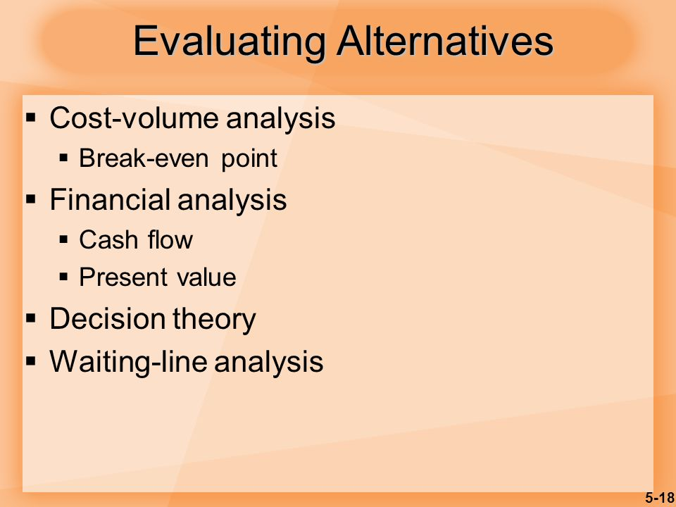 5-18 Evaluating Alternatives Cost-volume analysis Break-even point Financial analysis Cash flow Present value Decision theory Waiting-line analysis