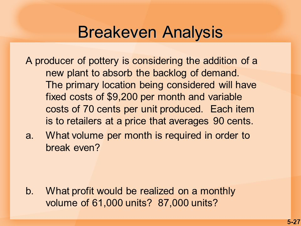 5-27 Breakeven Analysis A producer of pottery is considering the addition of a new plant to absorb the backlog of demand. The primary location being c