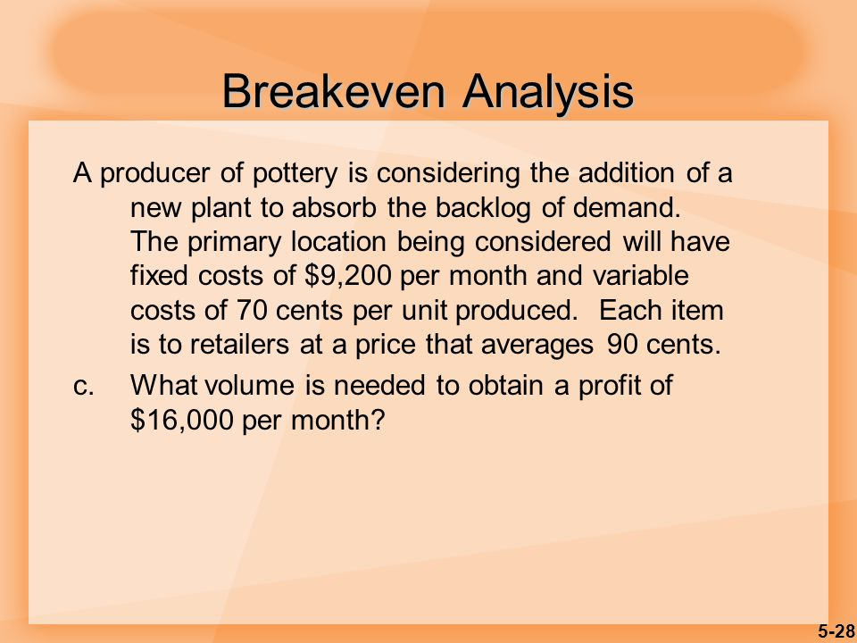 5-28 Breakeven Analysis A producer of pottery is considering the addition of a new plant to absorb the backlog of demand. The primary location being c