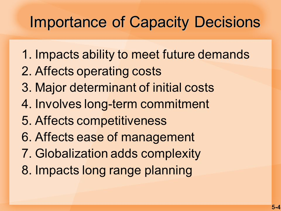 5-4 1.Impacts ability to meet future demands 2.Affects operating costs 3.Major determinant of initial costs 4.Involves long-term commitment 5.Affects
