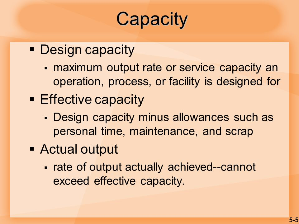 5-5 Capacity Design capacity maximum output rate or service capacity an operation, process, or facility is designed for Effective capacity Design capa
