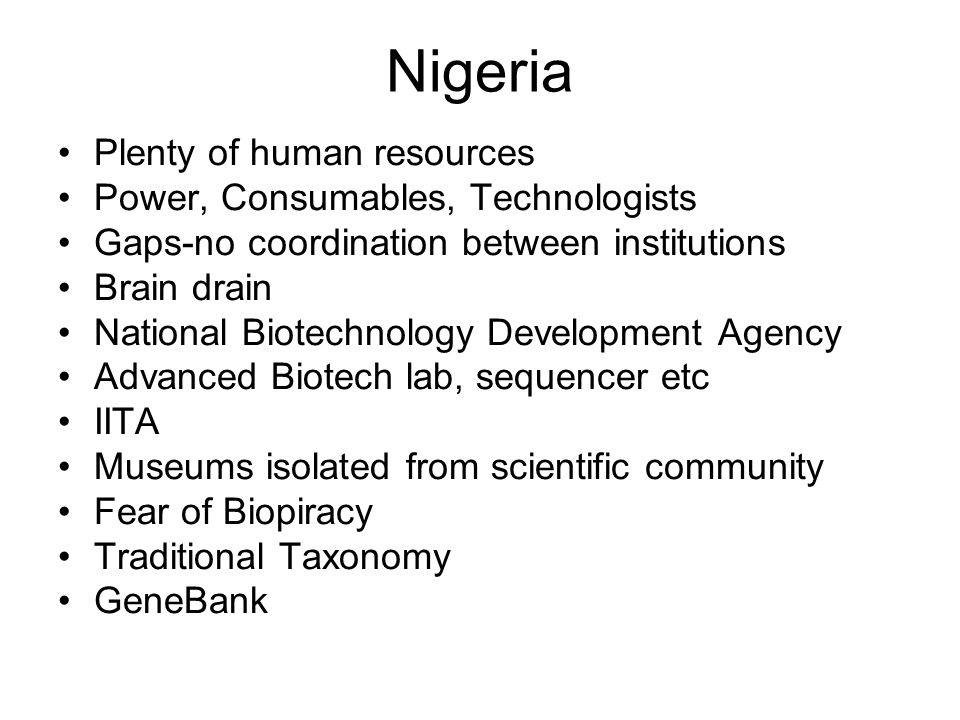 Nigeria Plenty of human resources Power, Consumables, Technologists Gaps-no coordination between institutions Brain drain National Biotechnology Development Agency Advanced Biotech lab, sequencer etc IITA Museums isolated from scientific community Fear of Biopiracy Traditional Taxonomy GeneBank