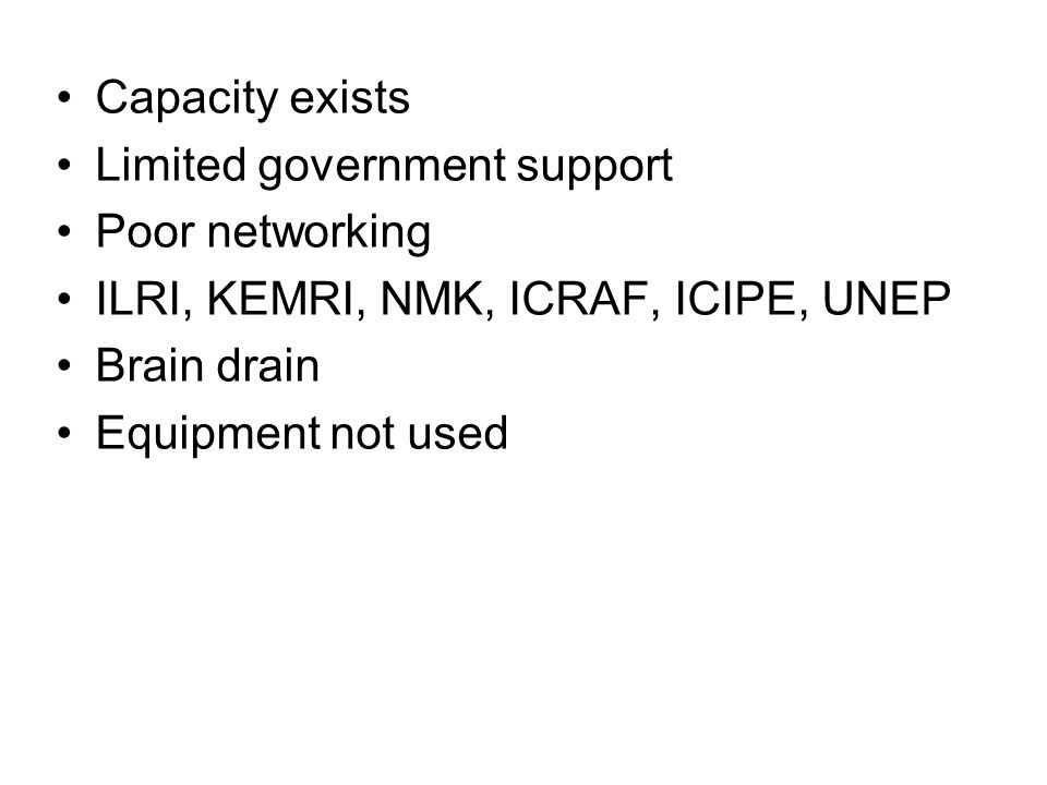 Capacity exists Limited government support Poor networking ILRI, KEMRI, NMK, ICRAF, ICIPE, UNEP Brain drain Equipment not used