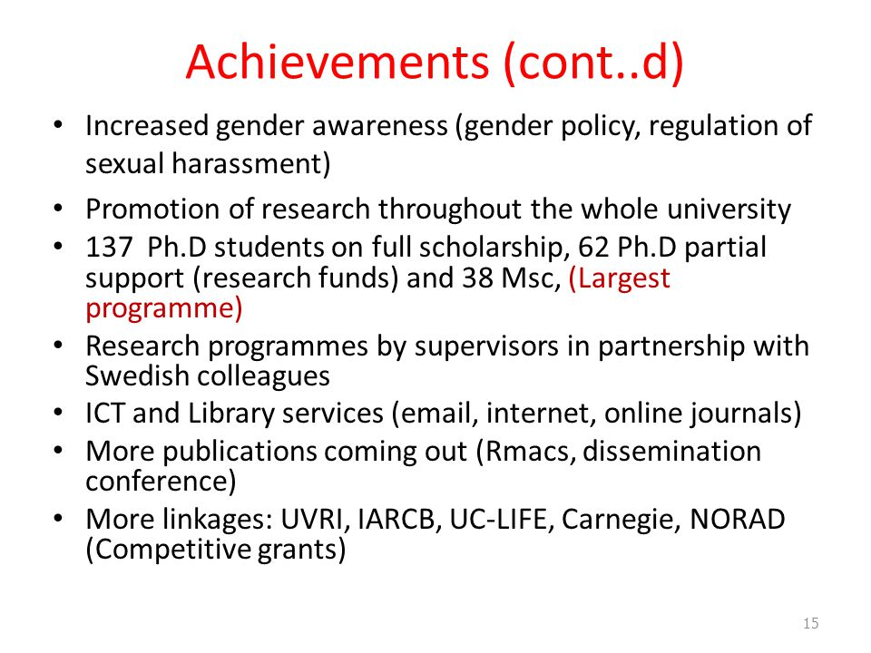 Achievements (cont..d) Increased gender awareness (gender policy, regulation of sexual harassment) Promotion of research throughout the whole university 137 Ph.D students on full scholarship, 62 Ph.D partial support (research funds) and 38 Msc, (Largest programme) Research programmes by supervisors in partnership with Swedish colleagues ICT and Library services (email, internet, online journals) More publications coming out (Rmacs, dissemination conference) More linkages: UVRI, IARCB, UC-LIFE, Carnegie, NORAD (Competitive grants) 15