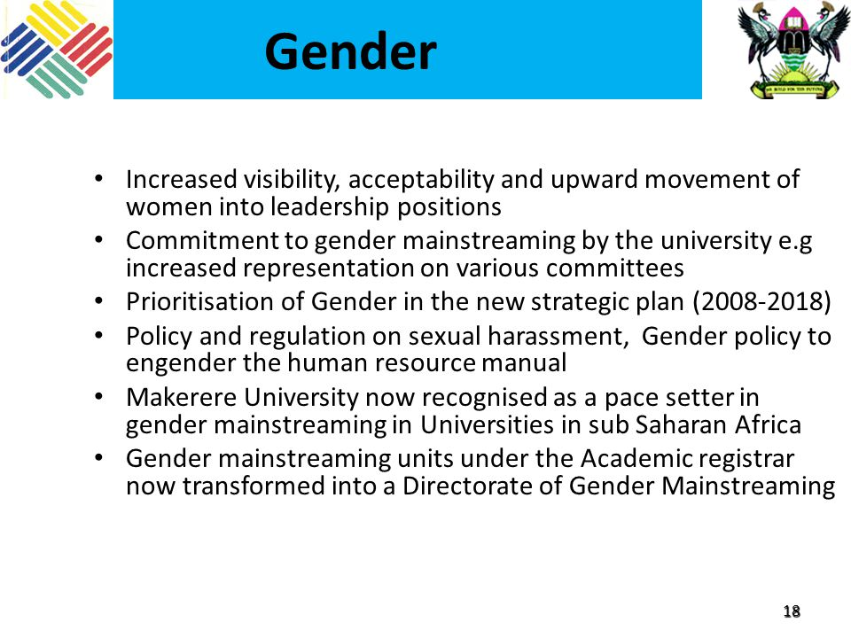 18 Gender Increased visibility, acceptability and upward movement of women into leadership positions Commitment to gender mainstreaming by the university e.g increased representation on various committees Prioritisation of Gender in the new strategic plan (2008-2018) Policy and regulation on sexual harassment, Gender policy to engender the human resource manual Makerere University now recognised as a pace setter in gender mainstreaming in Universities in sub Saharan Africa Gender mainstreaming units under the Academic registrar now transformed into a Directorate of Gender Mainstreaming