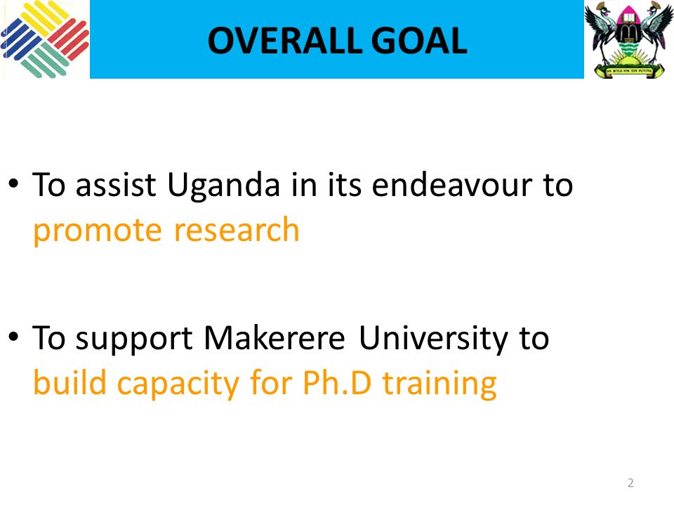 OVERALL GOAL 2 To assist Uganda in its endeavour to promote research To support Makerere University to build capacity for Ph.D training