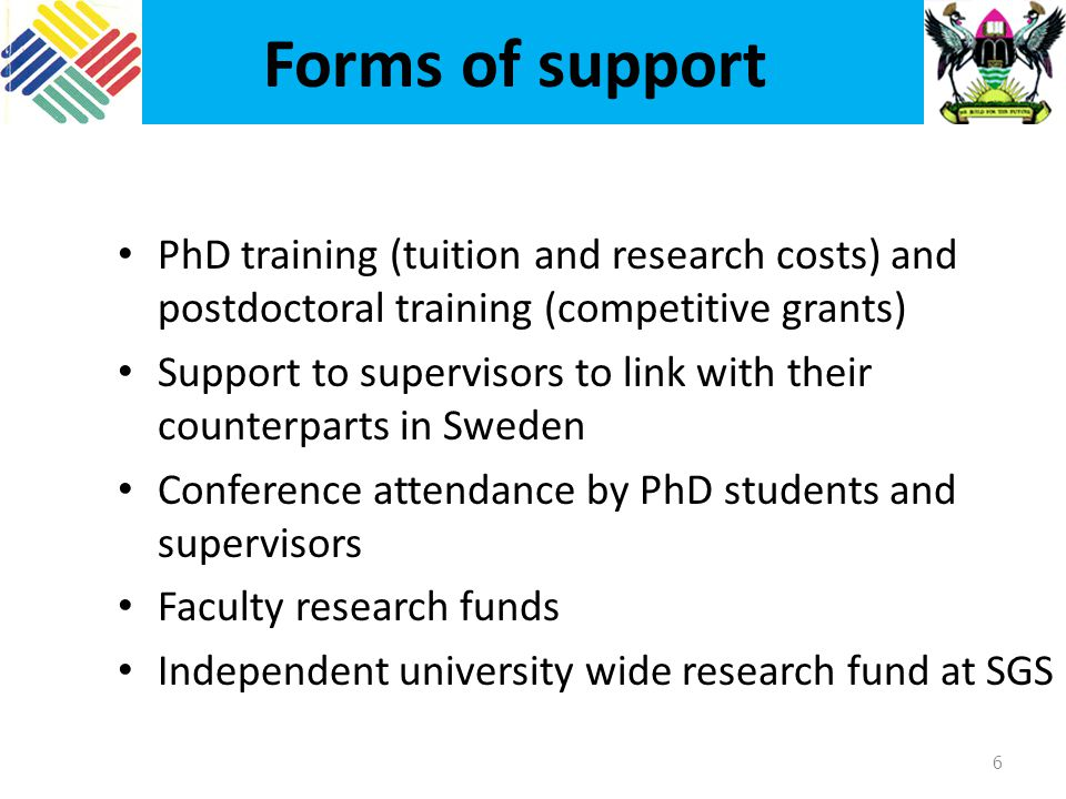 Forms of support 6 PhD training (tuition and research costs) and postdoctoral training (competitive grants) Support to supervisors to link with their counterparts in Sweden Conference attendance by PhD students and supervisors Faculty research funds Independent university wide research fund at SGS