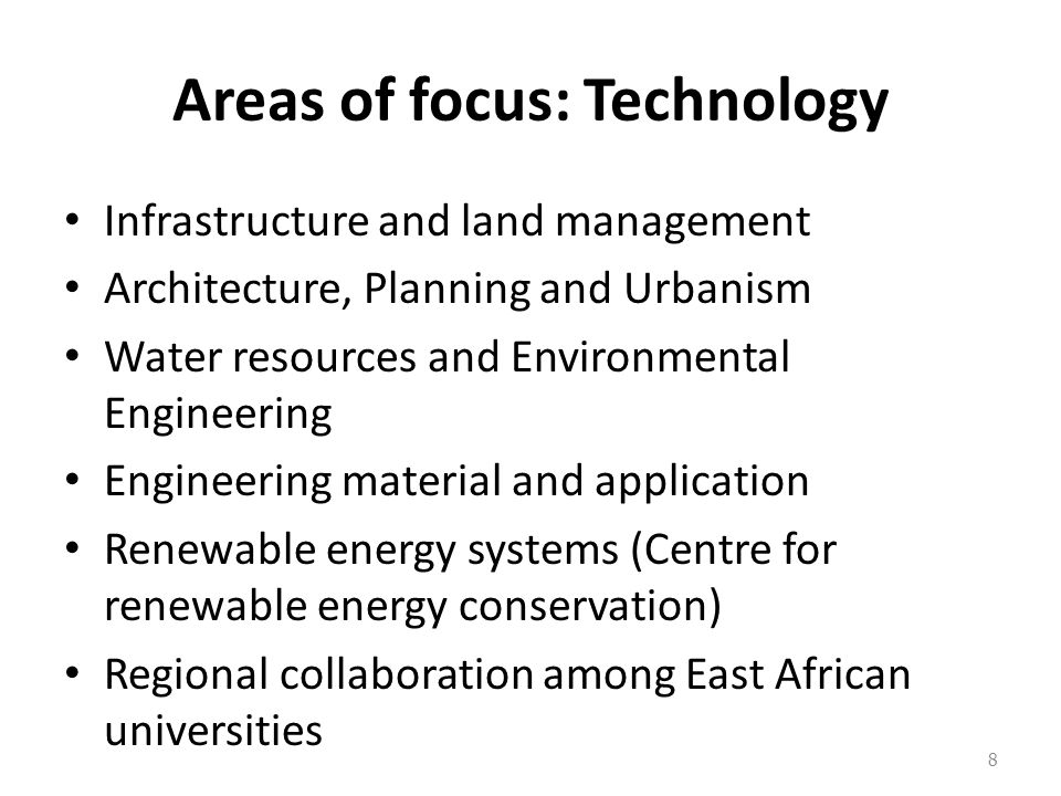Areas of focus: Technology Infrastructure and land management Architecture, Planning and Urbanism Water resources and Environmental Engineering Engineering material and application Renewable energy systems (Centre for renewable energy conservation) Regional collaboration among East African universities 8