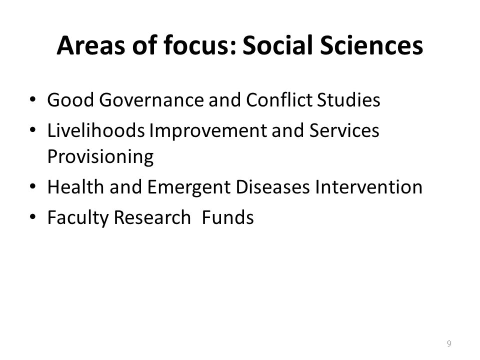 Areas of focus: Social Sciences Good Governance and Conflict Studies Livelihoods Improvement and Services Provisioning Health and Emergent Diseases Intervention Faculty Research Funds 9