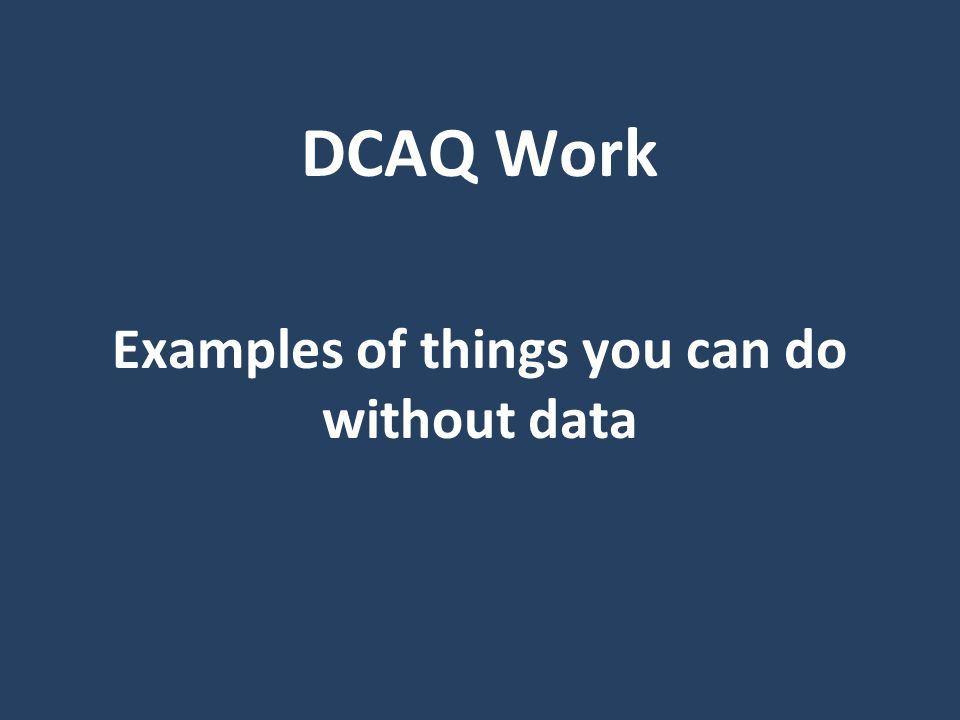 DCAQ Work Examples of things you can do without data