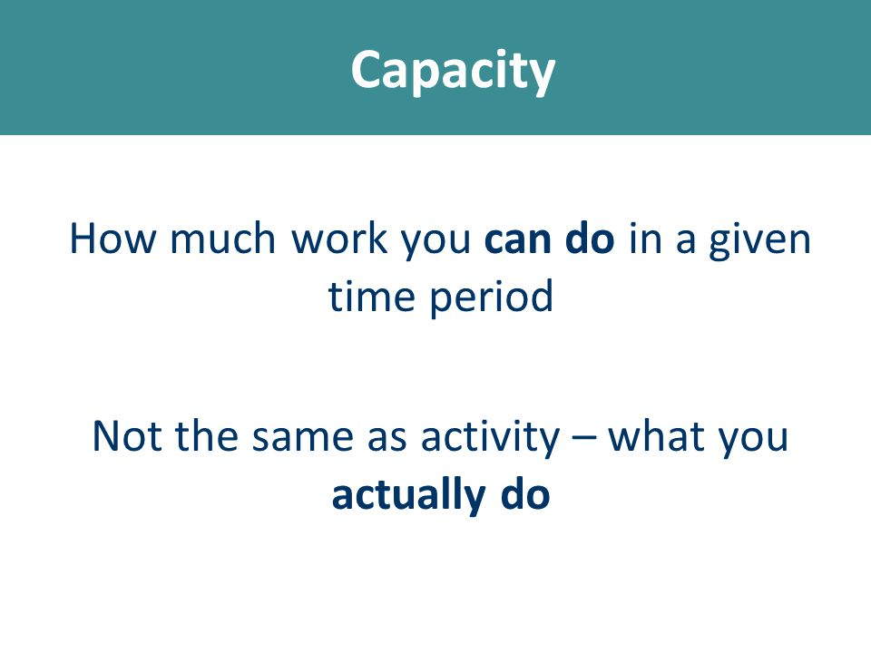 Capacity How much work you can do in a given time period Not the same as activity – what you actually do