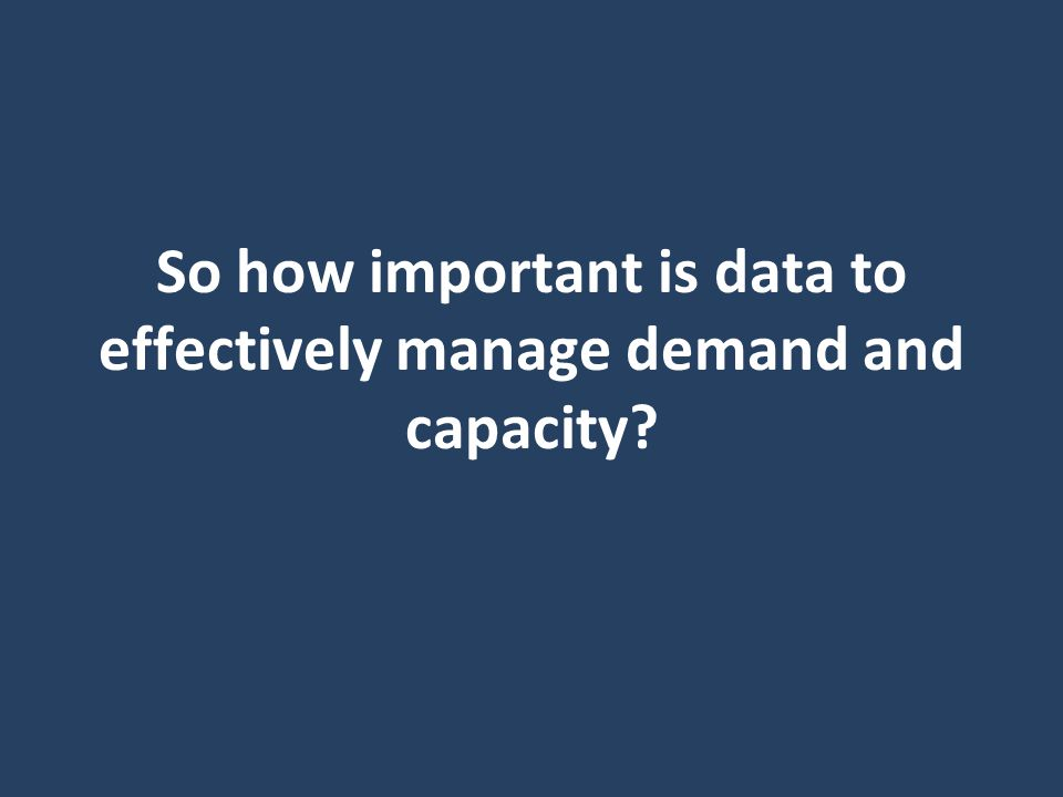 So how important is data to effectively manage demand and capacity