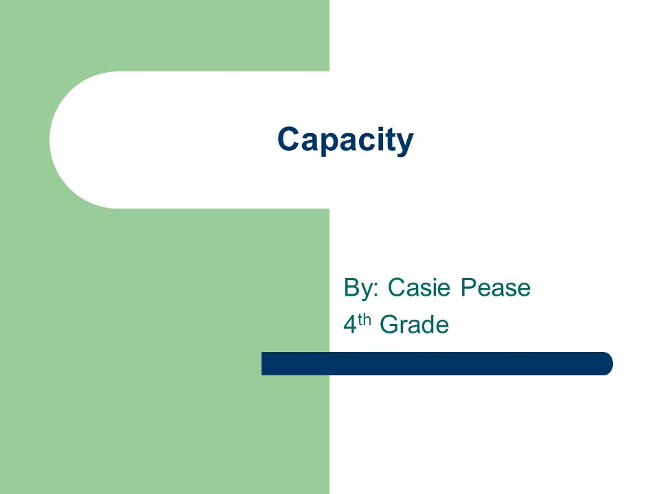Capacity By: Casie Pease 4 th Grade