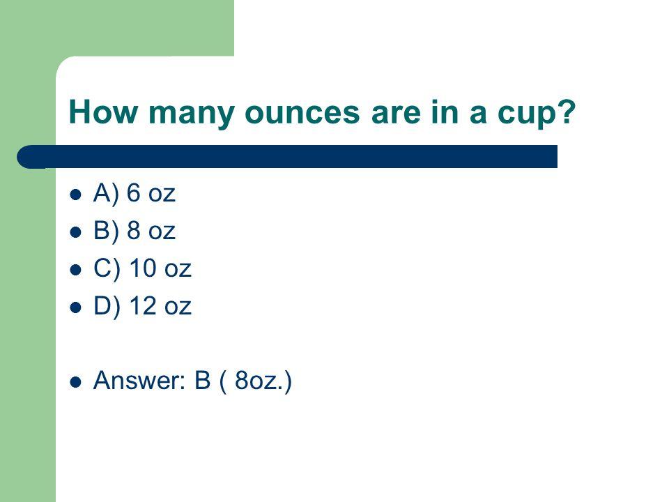 How many ounces are in a cup? A) 6 oz B) 8 oz C) 10 oz D) 12 oz Answer: B ( 8oz.)