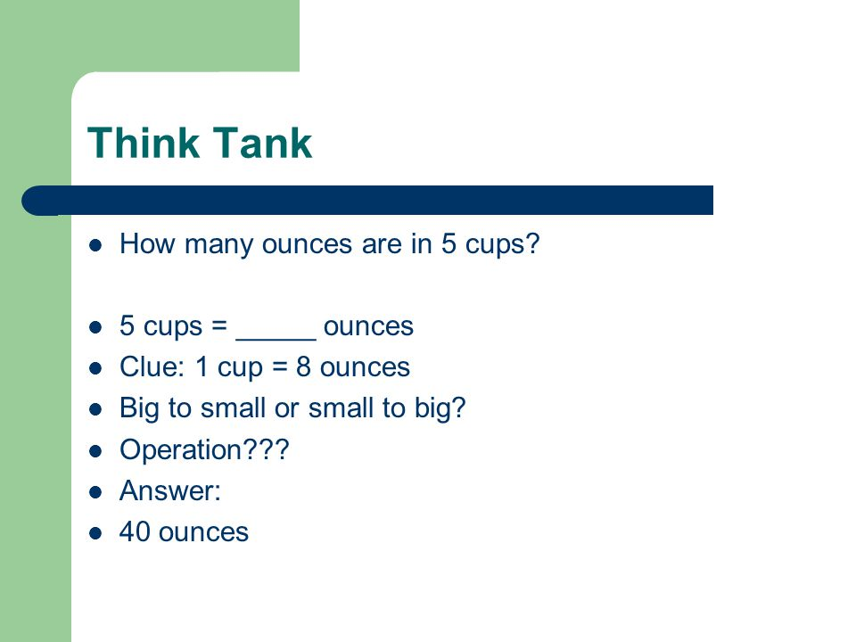 Think Tank How many ounces are in 5 cups? 5 cups = _____ ounces Clue: 1 cup = 8 ounces Big to small or small to big? Operation??? Answer: 40 ounces