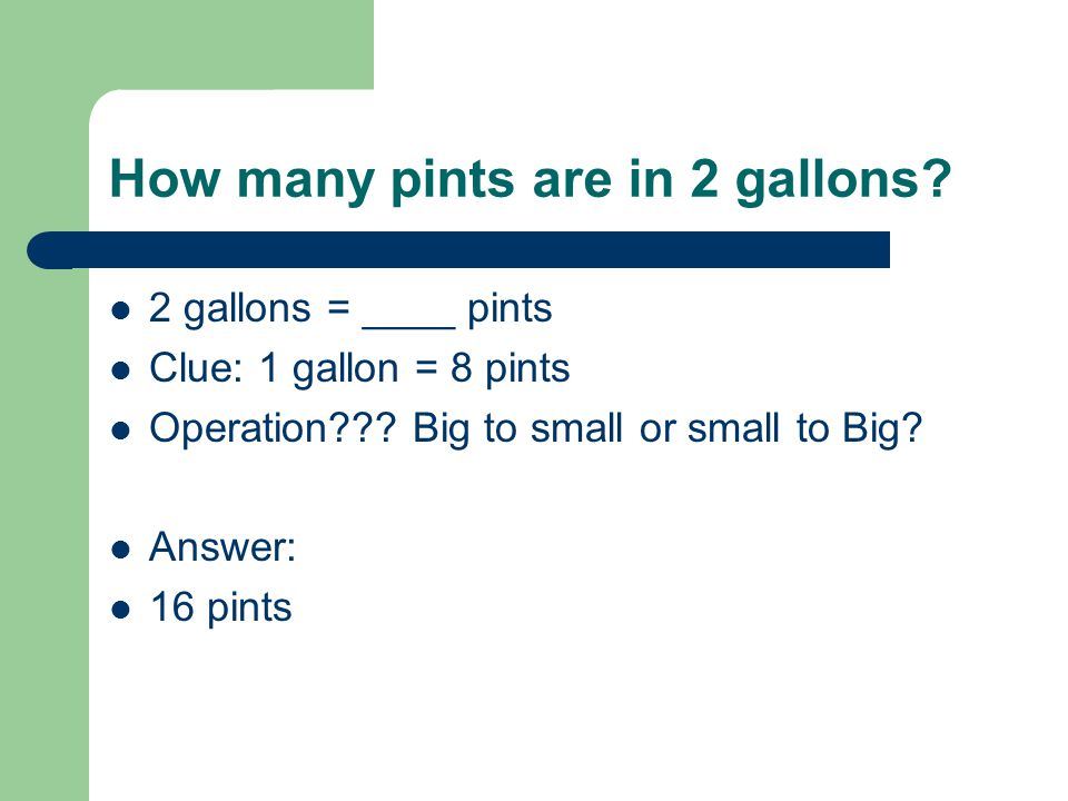 How many pints are in 2 gallons? 2 gallons = ____ pints Clue: 1 gallon = 8 pints Operation??? Big to small or small to Big? Answer: 16 pints