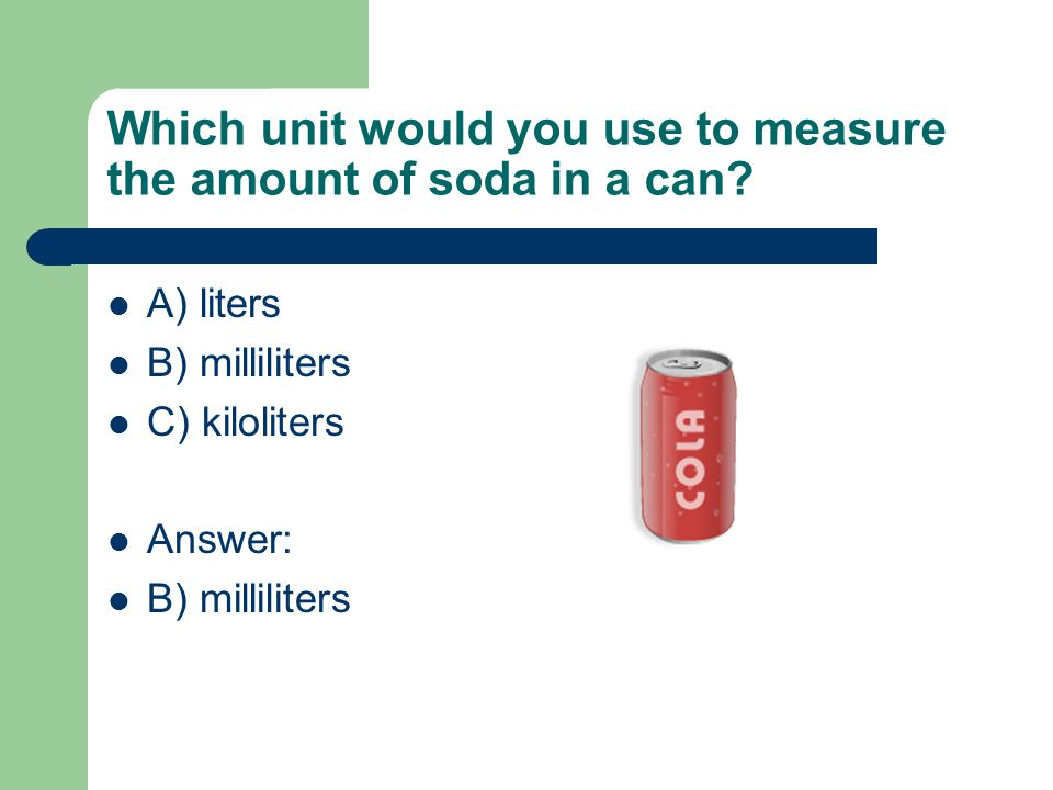 Which unit would you use to measure the amount of soda in a can? A) liters B) milliliters C) kiloliters Answer: B) milliliters