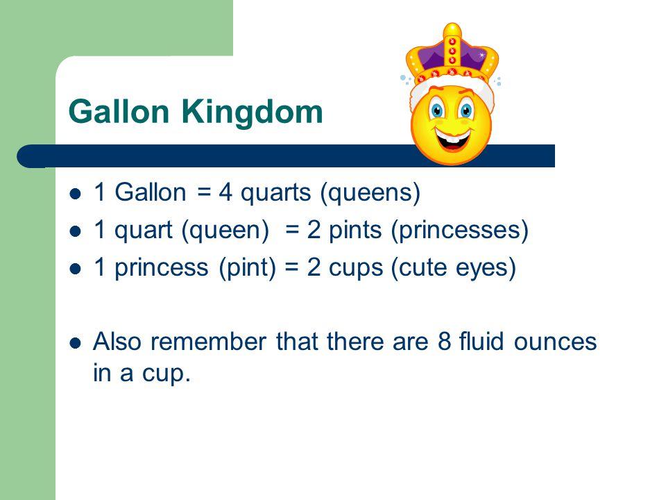 Gallon Kingdom 1 Gallon = 4 quarts (queens) 1 quart (queen) = 2 pints (princesses) 1 princess (pint) = 2 cups (cute eyes) Also remember that there are