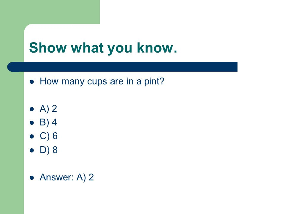 Show what you know. How many cups are in a pint? A) 2 B) 4 C) 6 D) 8 Answer: A) 2
