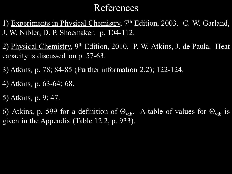 References 1) Experiments in Physical Chemistry, 7 th Edition, 2003. C. W. Garland, J. W. Nibler, D. P. Shoemaker. p. 104-112. 2) Physical Chemistry,