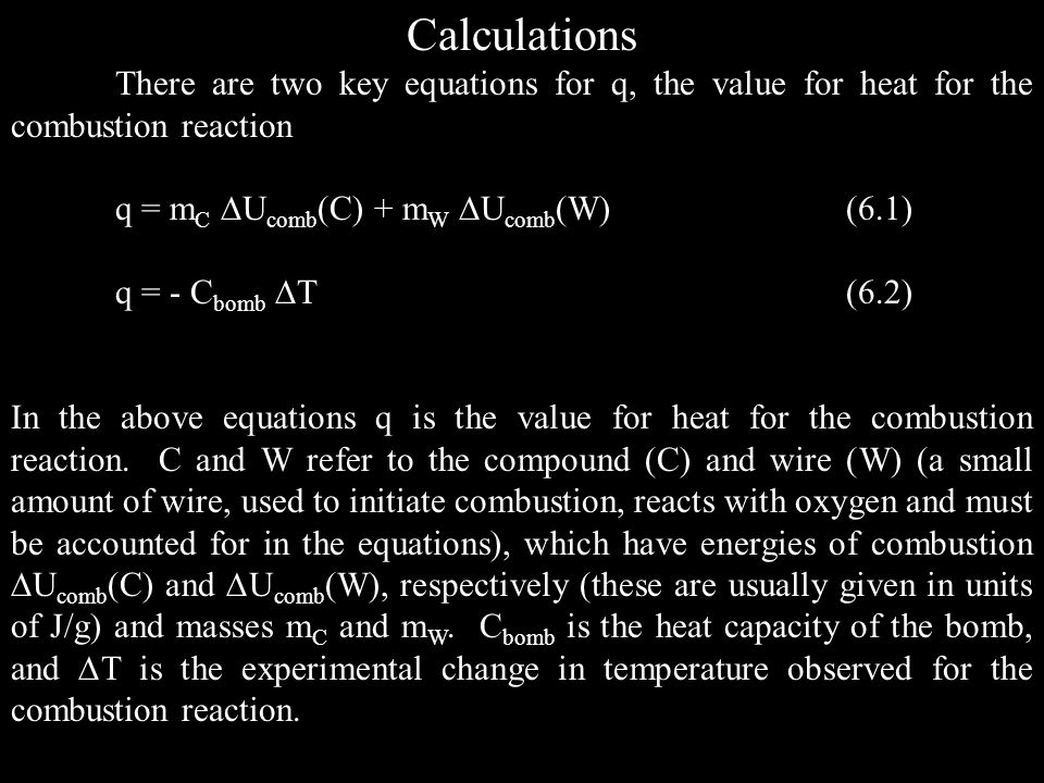 Calculations There are two key equations for q, the value for heat for the combustion reaction q = m C U comb (C) + m W U comb (W)(6.1) q = - C bomb T