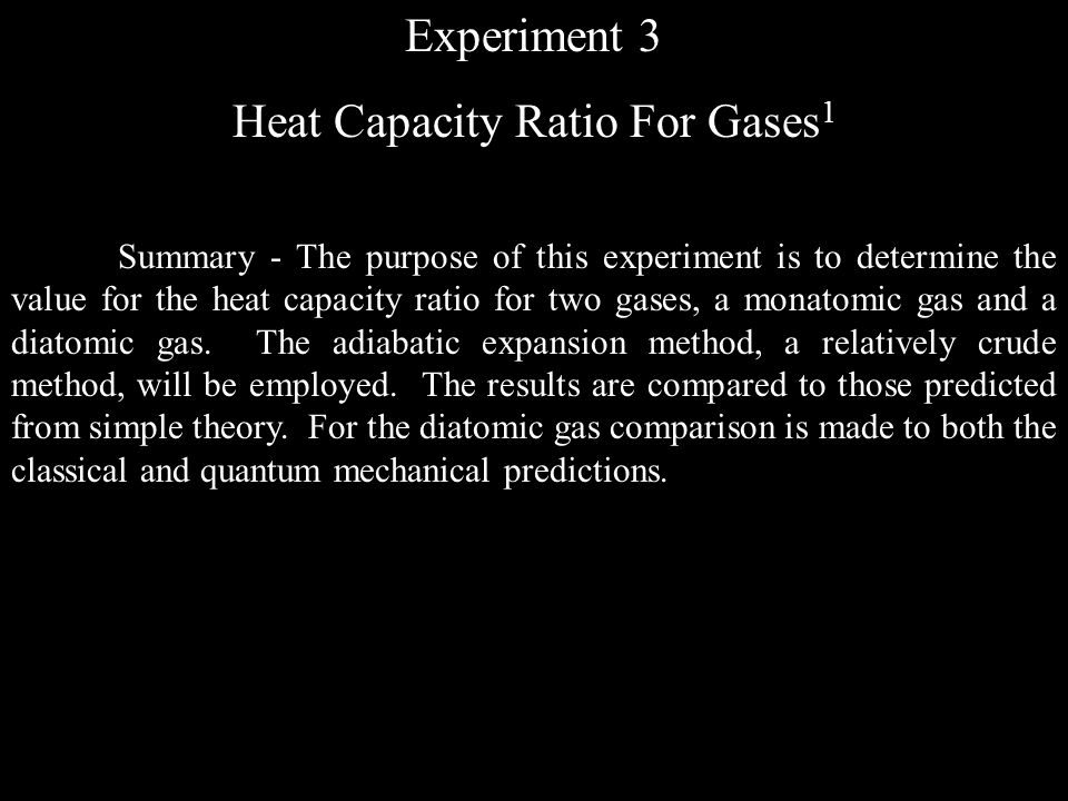 Experiment 3 Heat Capacity Ratio For Gases 1 Summary - The purpose of this experiment is to determine the value for the heat capacity ratio for two gases, a monatomic gas and a diatomic gas.